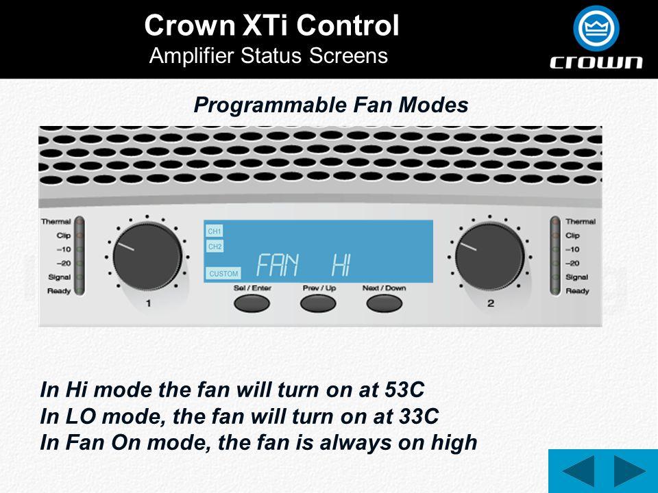 Crown XTi Control Amplifier Status Screens Programmable Fan Modes In Hi mode the fan will turn on at 53C In LO mode, the fan will turn on at 33C In Fan On mode, the fan is always on high