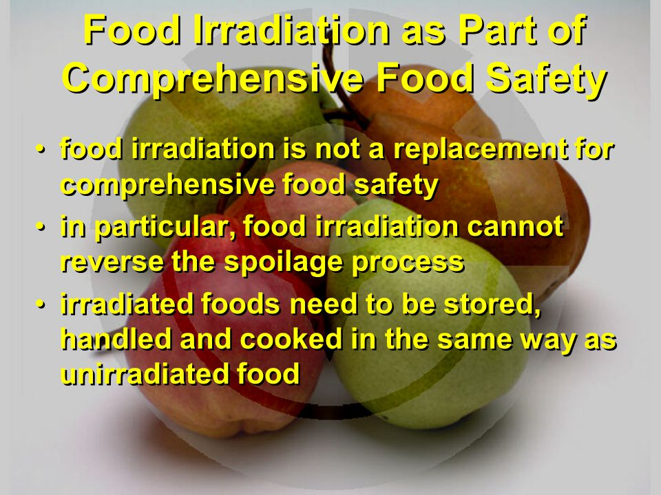 Food Irradiation as Part of Comprehensive Food Safety food irradiation is not a replacement for comprehensive food safety in particular, food irradiat