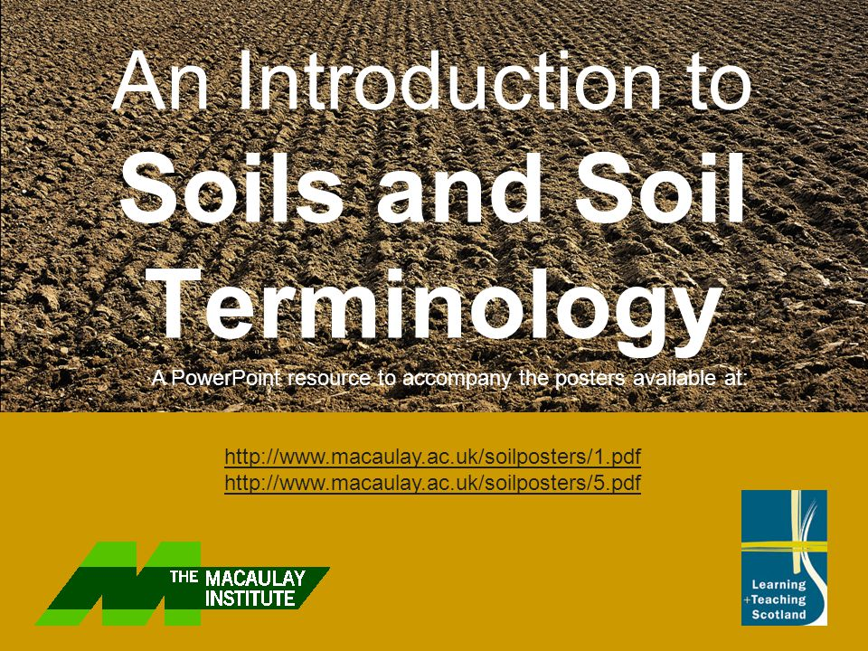 An Introduction to Soils and Soil Terminology A PowerPoint resource to accompany the posters available at: http://www.macaulay.ac.uk/soilposters/1.pdf