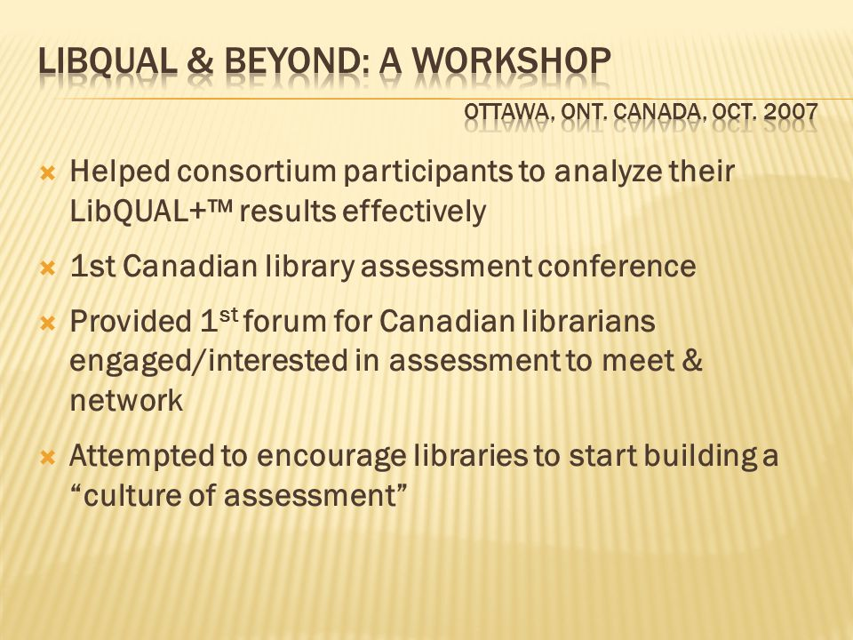 Helped consortium participants to analyze their LibQUAL+ results effectively 1st Canadian library assessment conference Provided 1 st forum for Canadian librarians engaged/interested in assessment to meet & network Attempted to encourage libraries to start building a culture of assessment