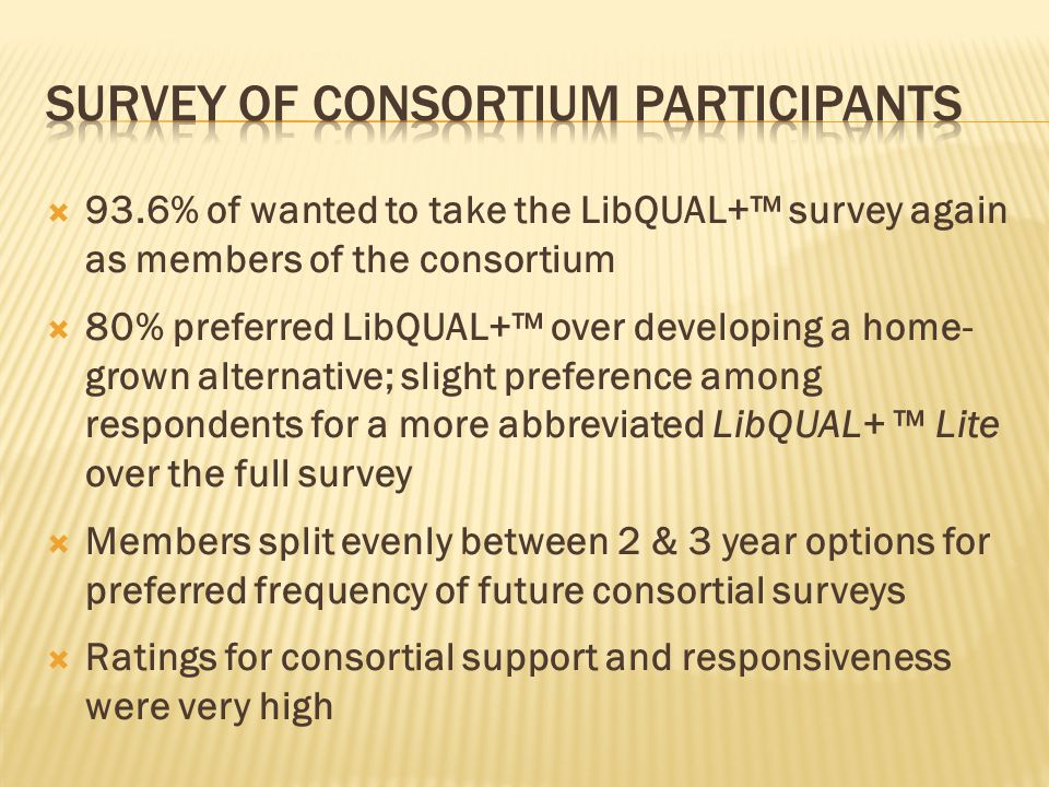 93.6% of wanted to take the LibQUAL+ survey again as members of the consortium 80% preferred LibQUAL+ over developing a home- grown alternative; slight preference among respondents for a more abbreviated LibQUAL+ Lite over the full survey Members split evenly between 2 & 3 year options for preferred frequency of future consortial surveys Ratings for consortial support and responsiveness were very high
