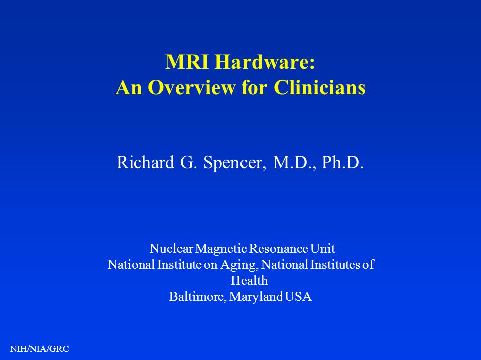NIH/NIA/GRC MRI Hardware: An Overview for Clinicians Richard G. Spencer, M.D., Ph.D. Nuclear Magnetic Resonance Unit National Institute on Aging, Nati