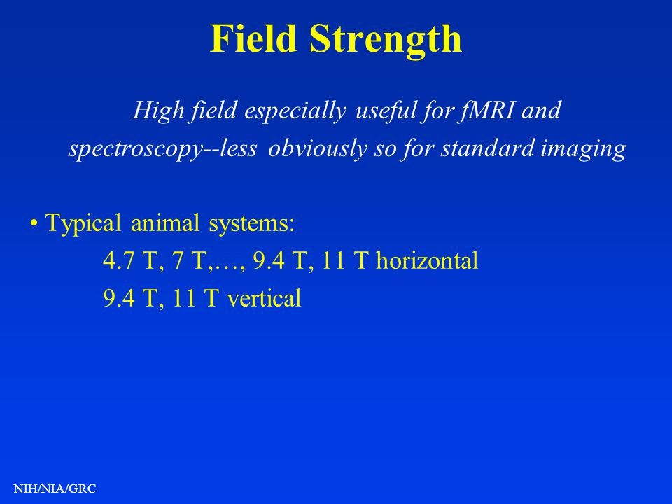 NIH/NIA/GRC Field Strength High field especially useful for fMRI and spectroscopy--less obviously so for standard imaging Typical animal systems: 4.7