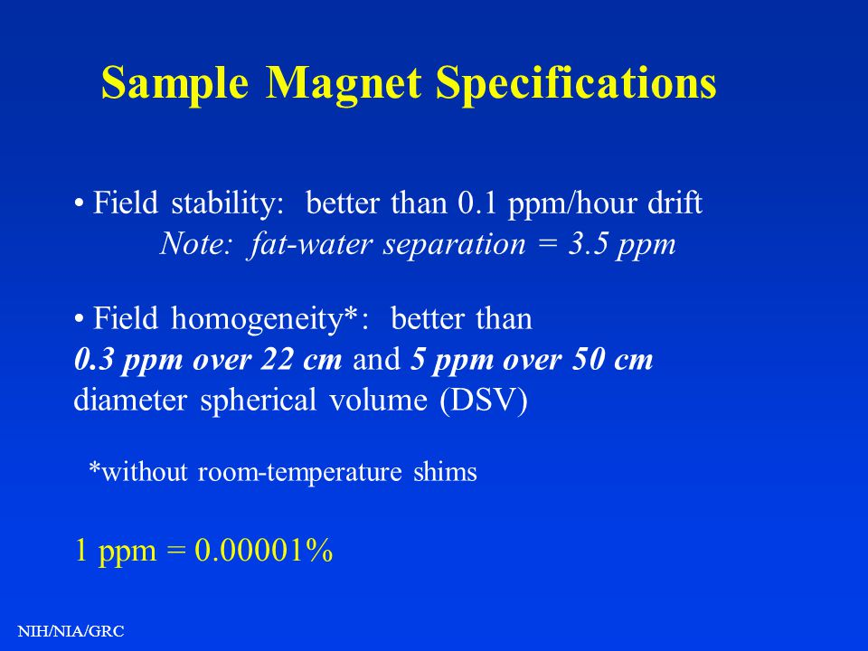 NIH/NIA/GRC Sample Magnet Specifications Field stability: better than 0.1 ppm/hour drift Note: fat-water separation = 3.5 ppm Field homogeneity*: bett