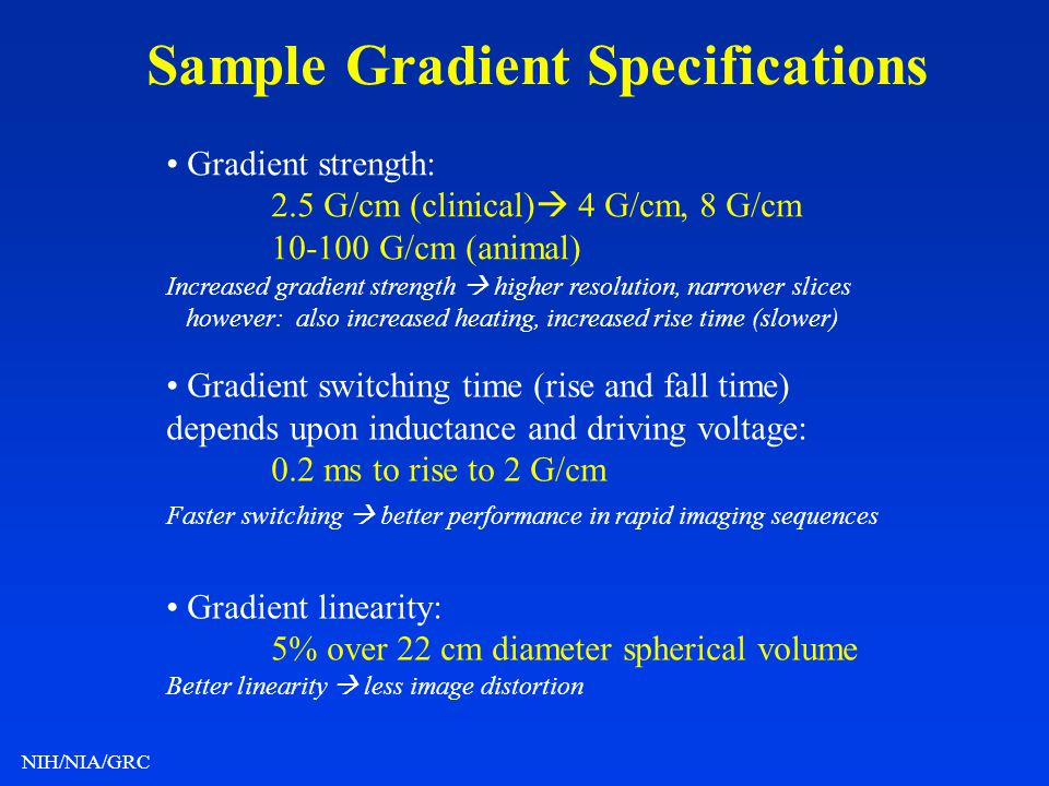 NIH/NIA/GRC Sample Gradient Specifications Gradient strength: 2.5 G/cm (clinical) 4 G/cm, 8 G/cm 10-100 G/cm (animal) Gradient switching time (rise an