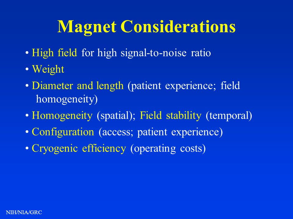 NIH/NIA/GRC Magnet Considerations High field for high signal-to-noise ratio Weight Diameter and length (patient experience; field homogeneity) Homogen