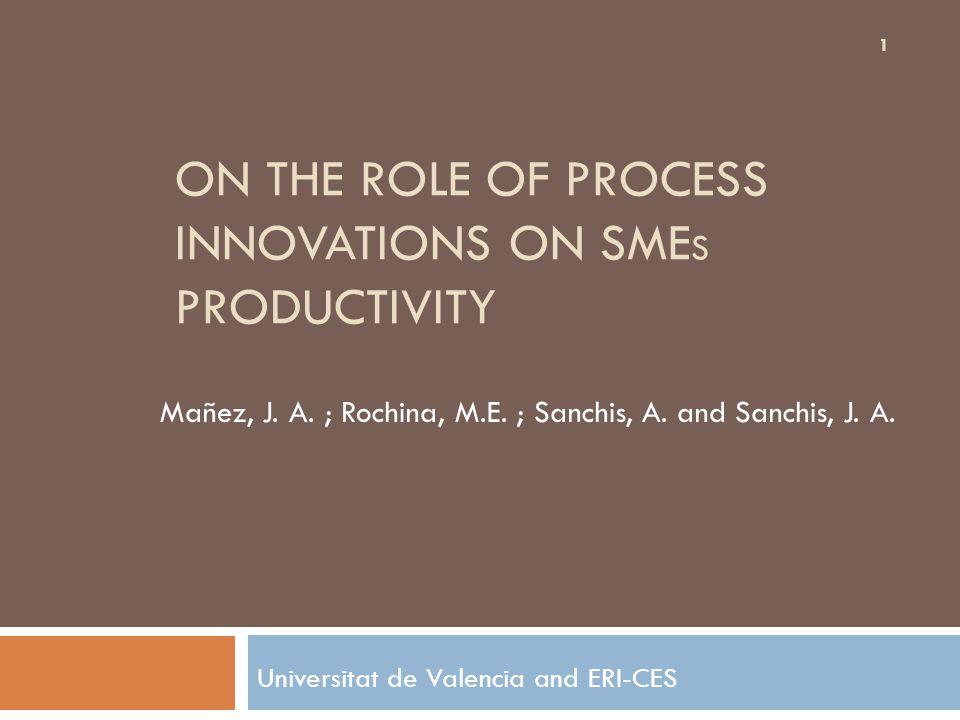 ON THE ROLE OF PROCESS INNOVATIONS ON SME S PRODUCTIVITY Universitat de Valencia and ERI-CES 1 Mañez, J.