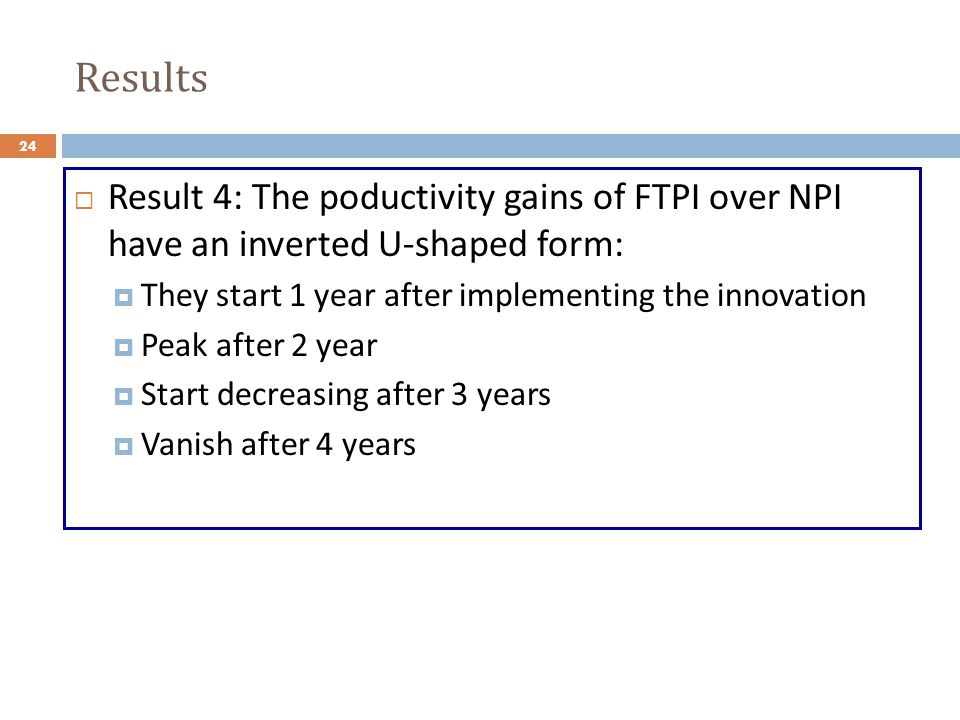 Results Result 4: The poductivity gains of FTPI over NPI have an inverted U-shaped form: They start 1 year after implementing the innovation Peak after 2 year Start decreasing after 3 years Vanish after 4 years 24
