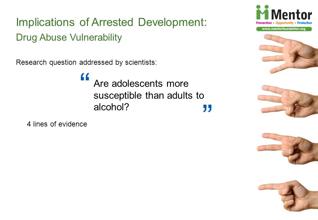Implications of Arrested Development: Drug Abuse Vulnerability Research question addressed by scientists: 4 lines of evidence Are adolescents more susceptible than adults to alcohol?