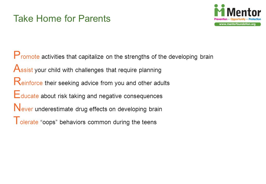 Take Home for Parents P romote activities that capitalize on the strengths of the developing brain A ssist your child with challenges that require planning R einforce their seeking advice from you and other adults E ducate about risk taking and negative consequences N ever underestimate drug effects on developing brain T olerate oops behaviors common during the teens