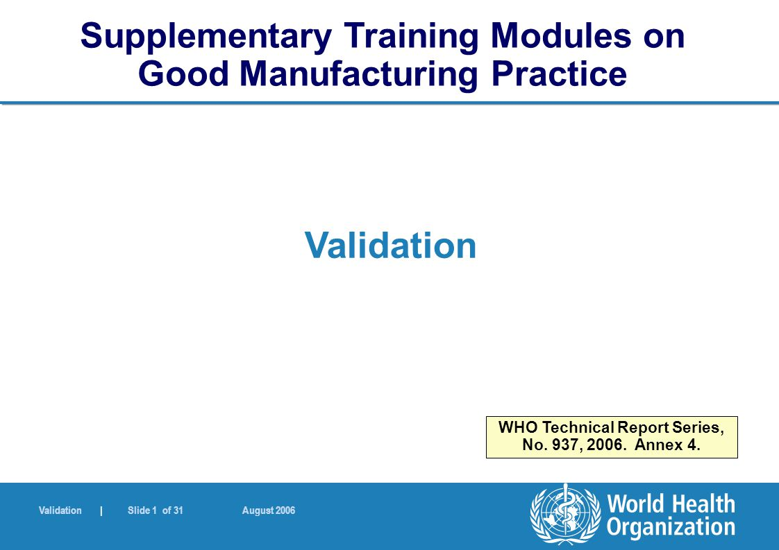 Validation | Slide 1 of 31 August 2006 Validation Supplementary Training Modules on Good Manufacturing Practice WHO Technical Report Series, No. 937,