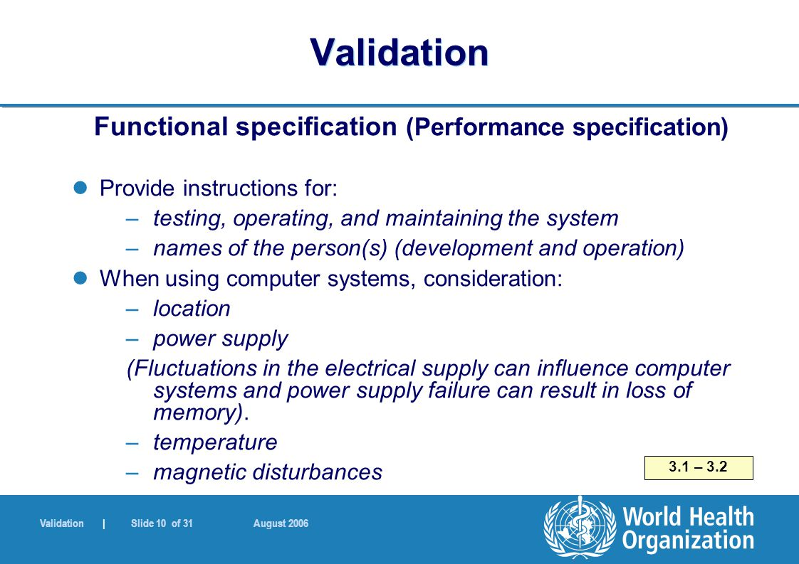 Validation | Slide 10 of 31 August 2006 Validation Functional specification (Performance specification) Provide instructions for: –testing, operating,