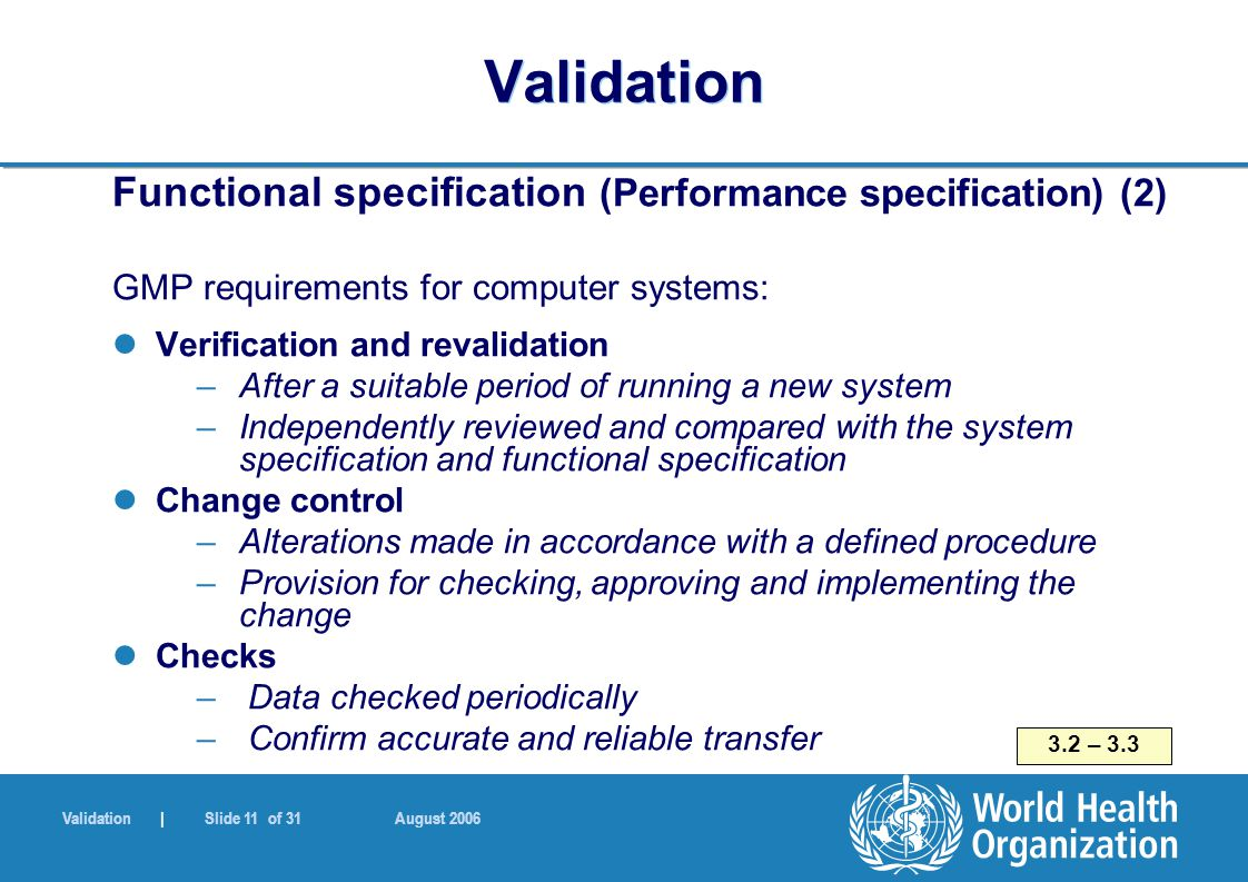 Validation | Slide 11 of 31 August 2006 Validation Functional specification (Performance specification) (2) GMP requirements for computer systems: Ver