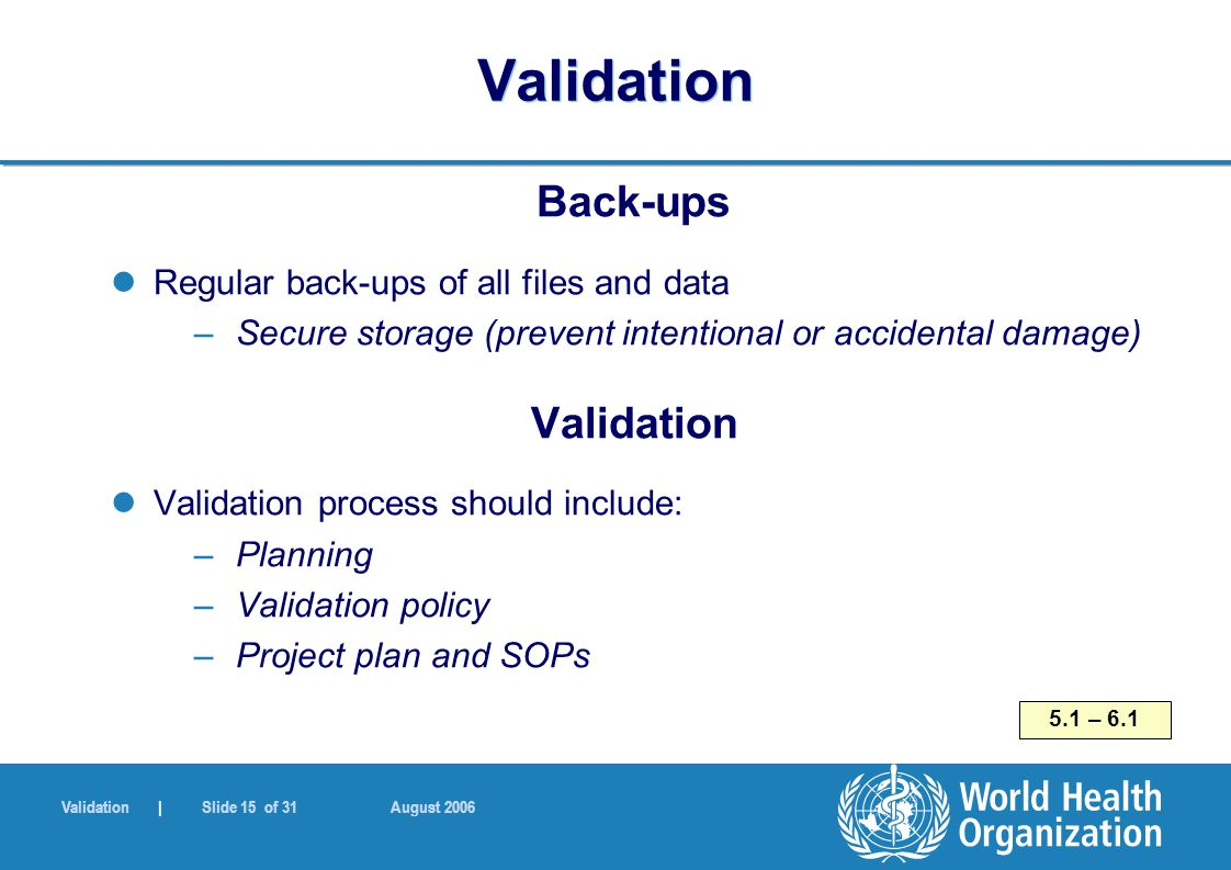 Validation | Slide 15 of 31 August 2006 Validation Back-ups Regular back-ups of all files and data –Secure storage (prevent intentional or accidental