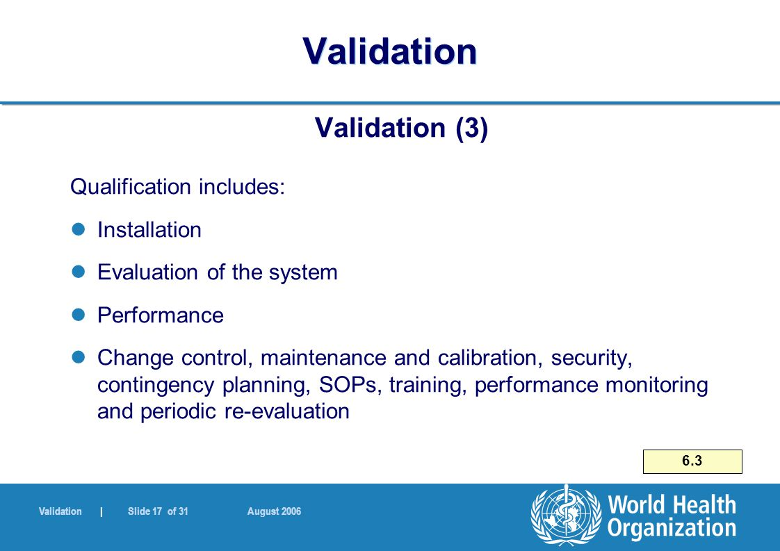 Validation | Slide 17 of 31 August 2006 Validation Validation (3) Qualification includes: Installation Evaluation of the system Performance Change con