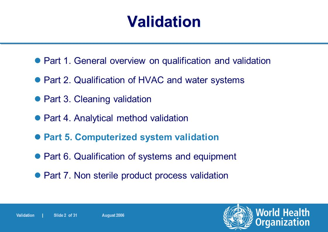 Validation | Slide 2 of 31 August 2006 Validation Part 1. General overview on qualification and validation Part 2. Qualification of HVAC and water sys