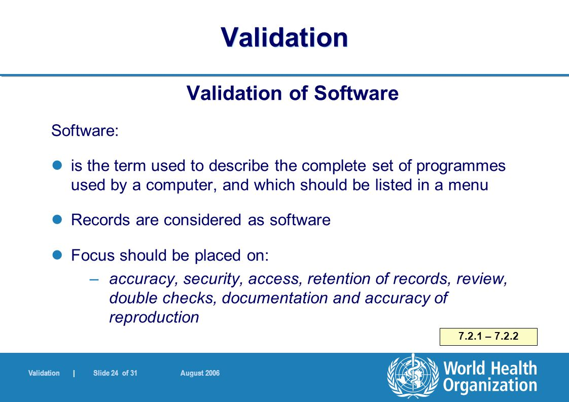 Validation | Slide 24 of 31 August 2006 Validation Validation of Software Software: is the term used to describe the complete set of programmes used b