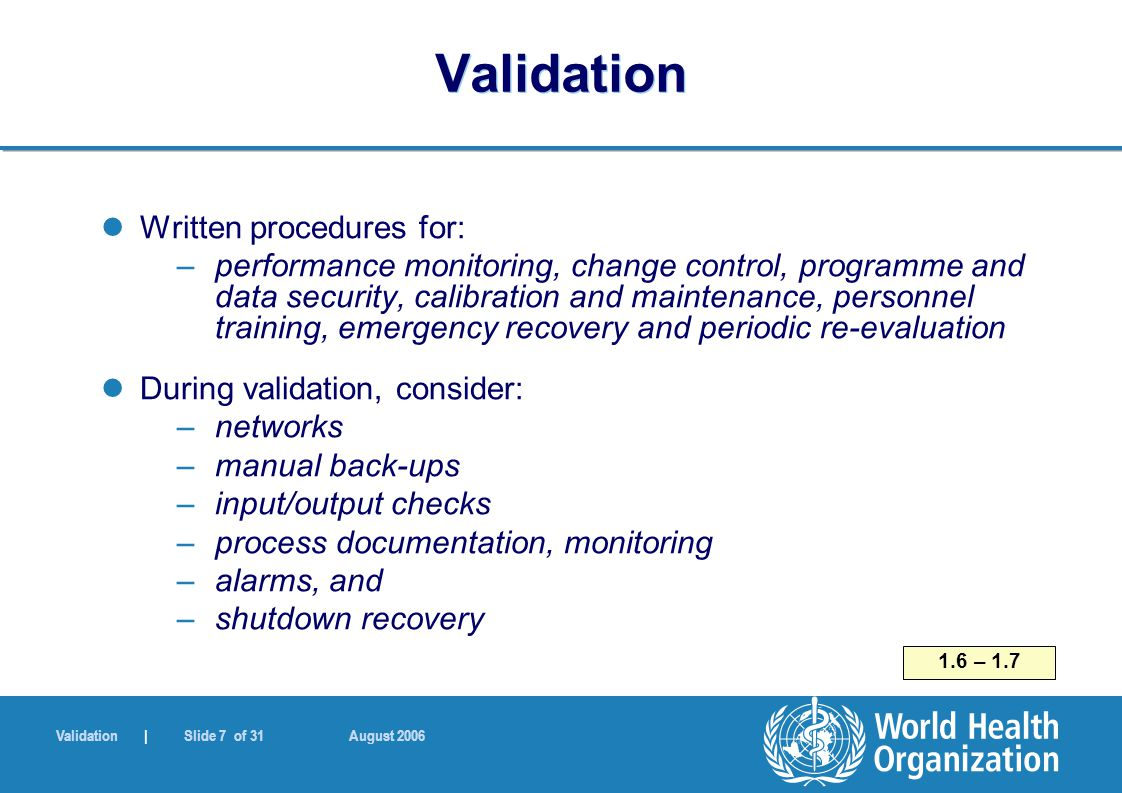 Validation | Slide 7 of 31 August 2006 Validation Written procedures for: –performance monitoring, change control, programme and data security, calibr