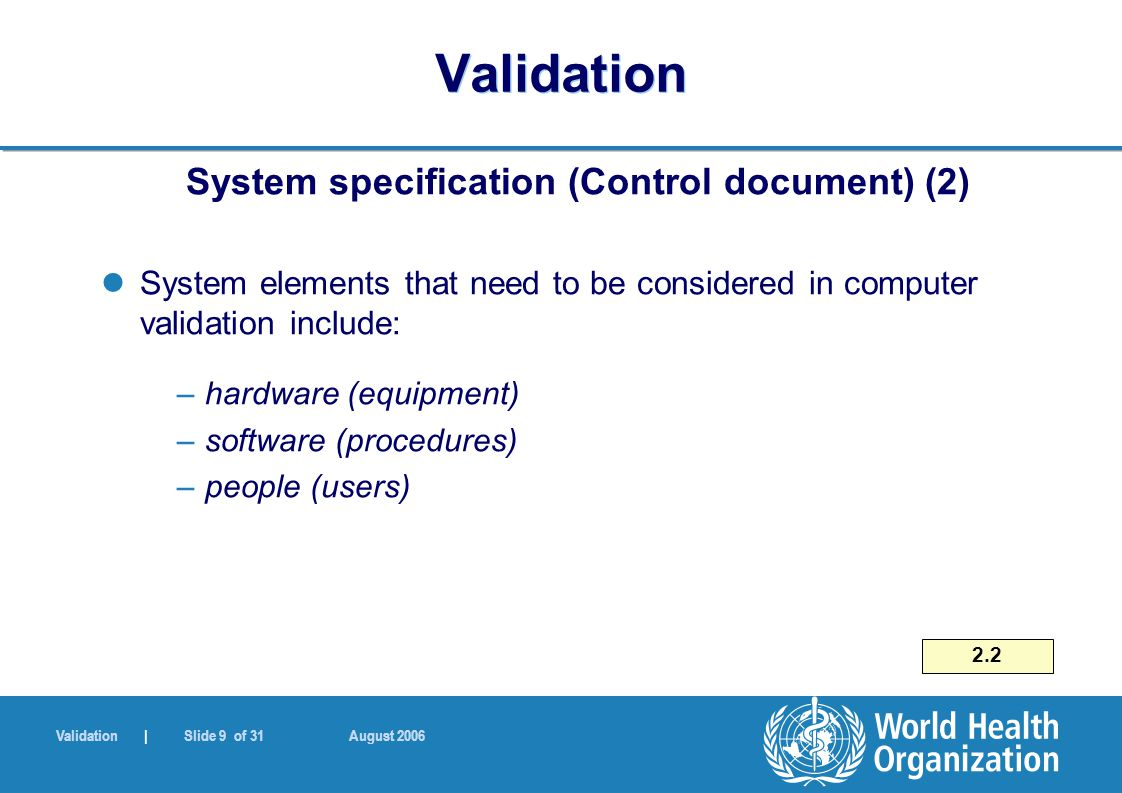 Validation | Slide 9 of 31 August 2006 Validation System specification (Control document) (2) System elements that need to be considered in computer v