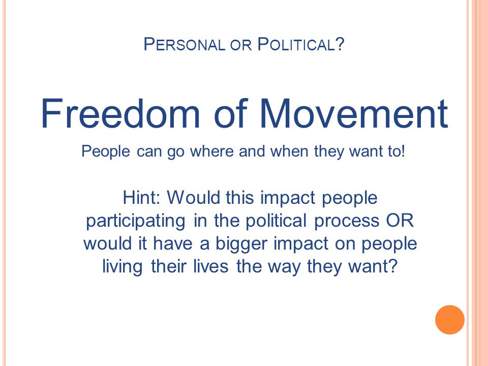 Freedom of Movement People can go where and when they want to! Hint: Would this impact people participating in the political process OR would it have