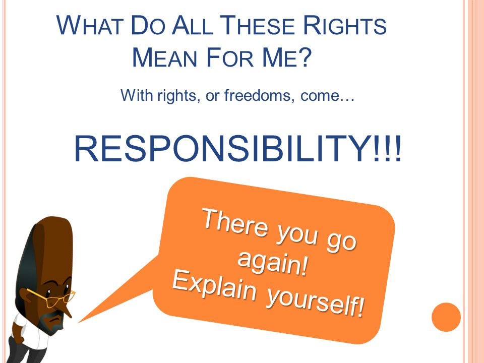 W HAT D O A LL T HESE R IGHTS M EAN F OR M E .With rights, or freedoms, come… RESPONSIBILITY!!.