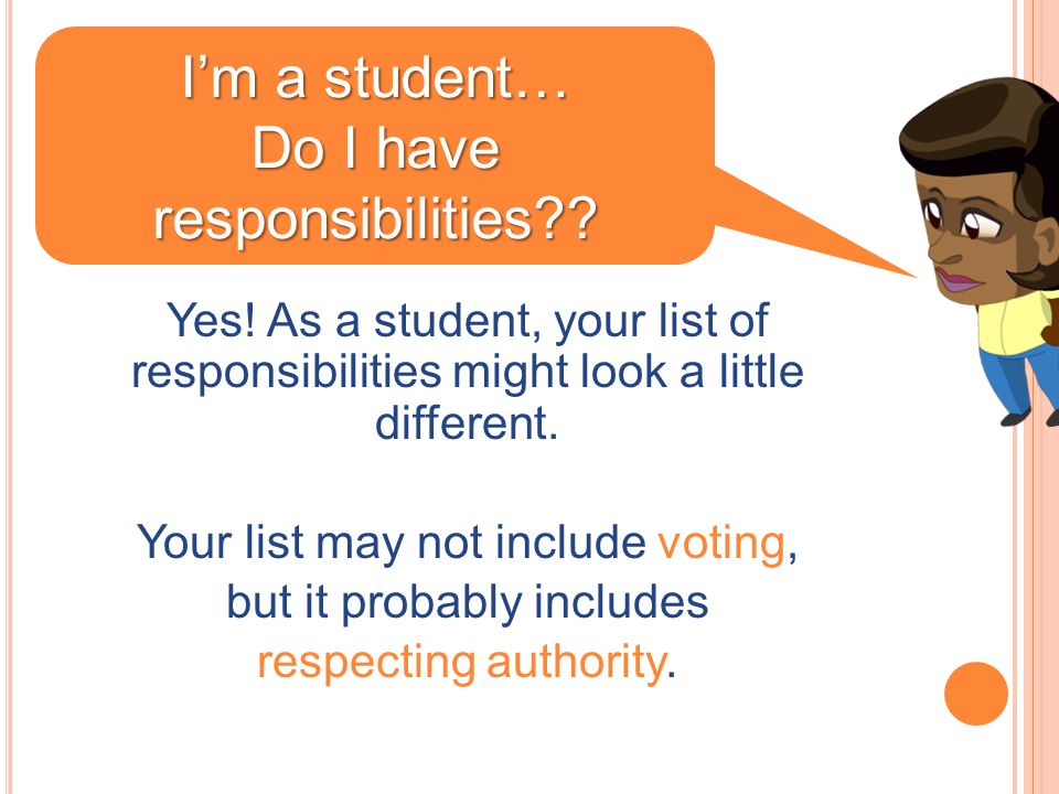 Yes! As a student, your list of responsibilities might look a little different. Your list may not include voting, but it probably includes respecting