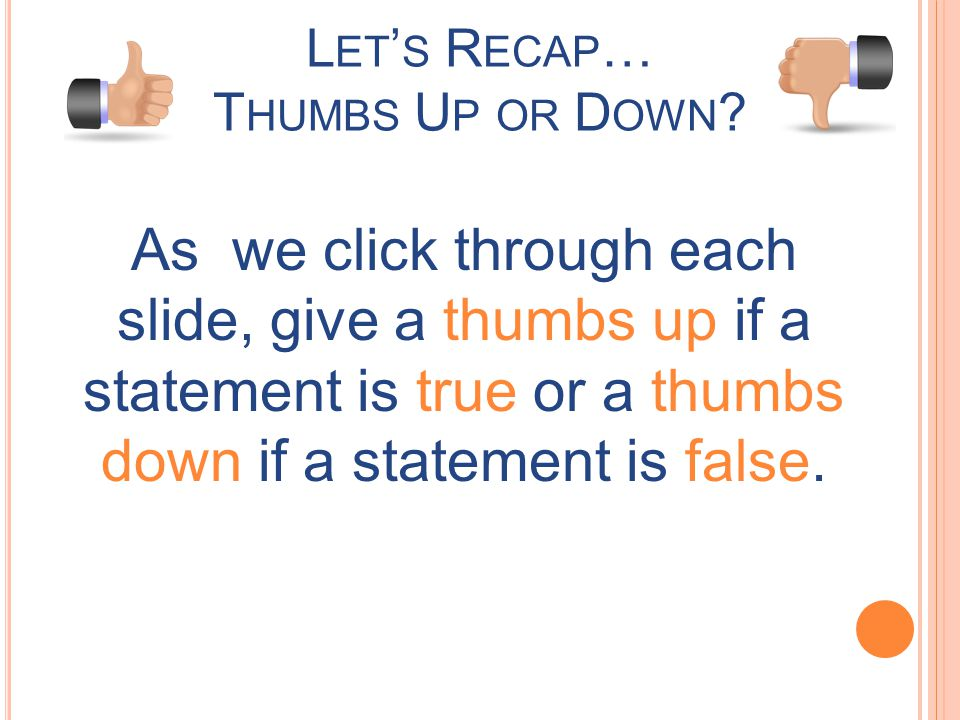 L ET S R ECAP … T HUMBS U P OR D OWN ? As we click through each slide, give a thumbs up if a statement is true or a thumbs down if a statement is fals