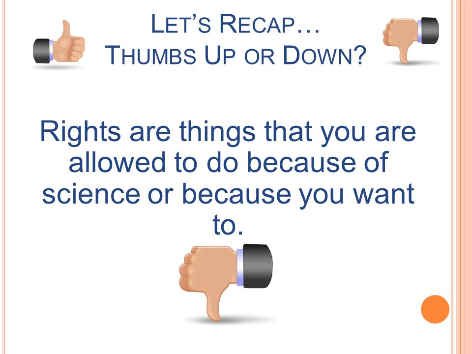 Rights are things that you are allowed to do because of science or because you want to. L ET S R ECAP … T HUMBS U P OR D OWN ?