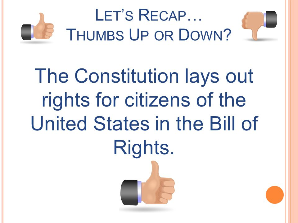 L ET S R ECAP … T HUMBS U P OR D OWN ? The Constitution lays out rights for citizens of the United States in the Bill of Rights.
