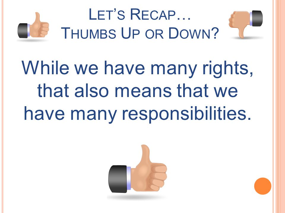 L ET S R ECAP … T HUMBS U P OR D OWN ? While we have many rights, that also means that we have many responsibilities.