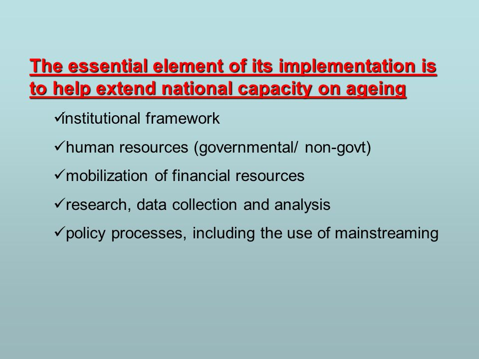 The essential element of its implementation is to help extend national capacity on ageing institutional framework human resources (governmental/ non-govt) mobilization of financial resources research, data collection and analysis policy processes, including the use of mainstreaming