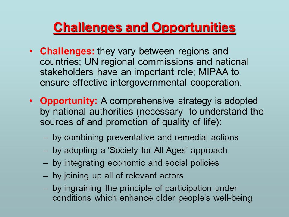 Challenges and Opportunities Challenges: they vary between regions and countries; UN regional commissions and national stakeholders have an important role; MIPAA to ensure effective intergovernmental cooperation.