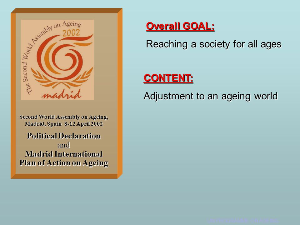 UN PROGRAMME ON AGEING Political Declaration and Madrid International Plan of Action on Ageing Second World Assembly on Ageing, Madrid, Spain 8-12 April 2002 Overall GOAL: Reaching a society for all ages CONTENT: Adjustment to an ageing world