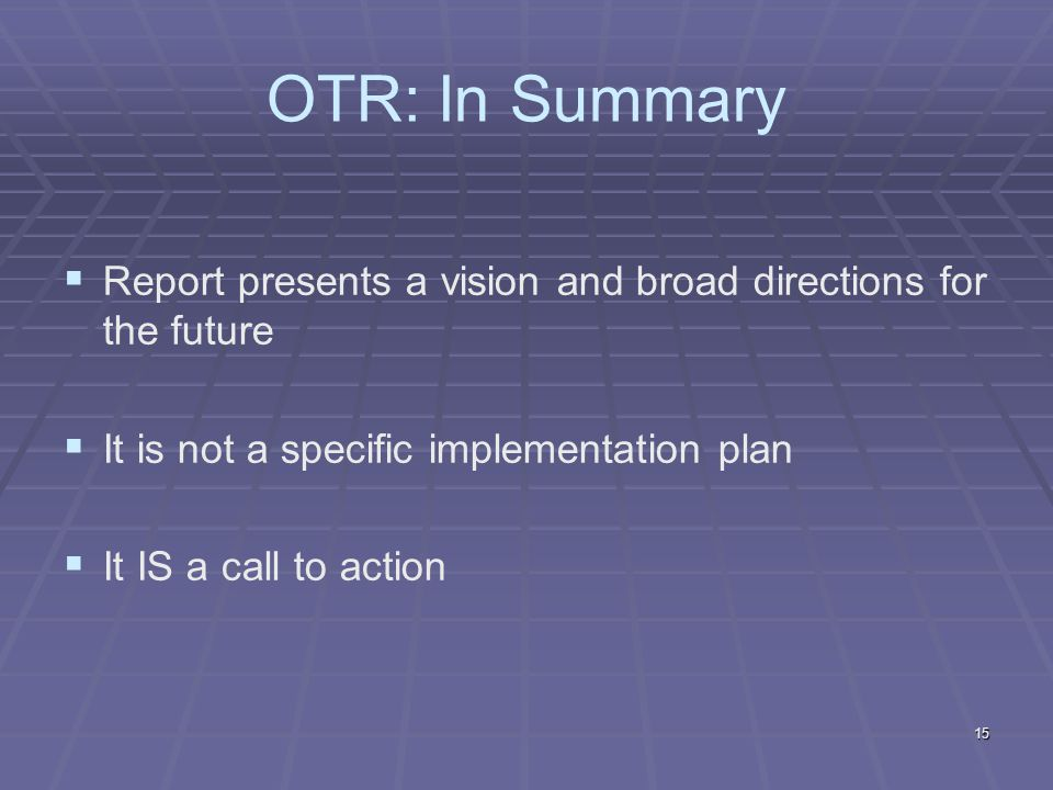 15 OTR: In Summary Report presents a vision and broad directions for the future It is not a specific implementation plan It IS a call to action
