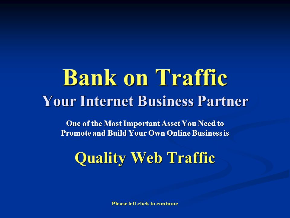Bank on Traffic Your Internet Business Partner One of the Most Important Asset You Need to Promote and Build Your Own Online Business is Quality Web Traffic Please left click to continue