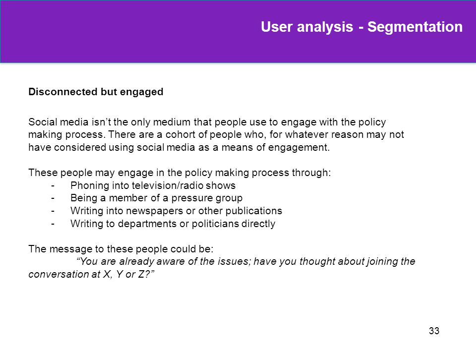 33 Disconnected but engaged Social media isnt the only medium that people use to engage with the policy making process. There are a cohort of people w
