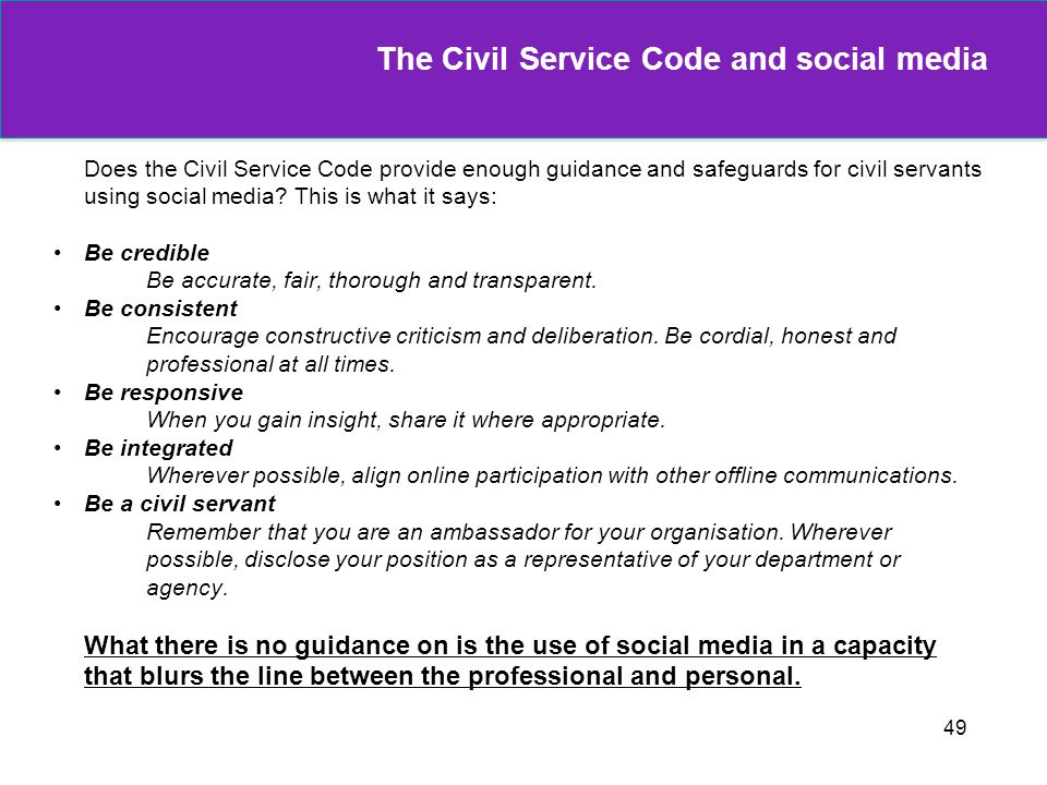 49 The Civil Service Code and social media Does the Civil Service Code provide enough guidance and safeguards for civil servants using social media? T