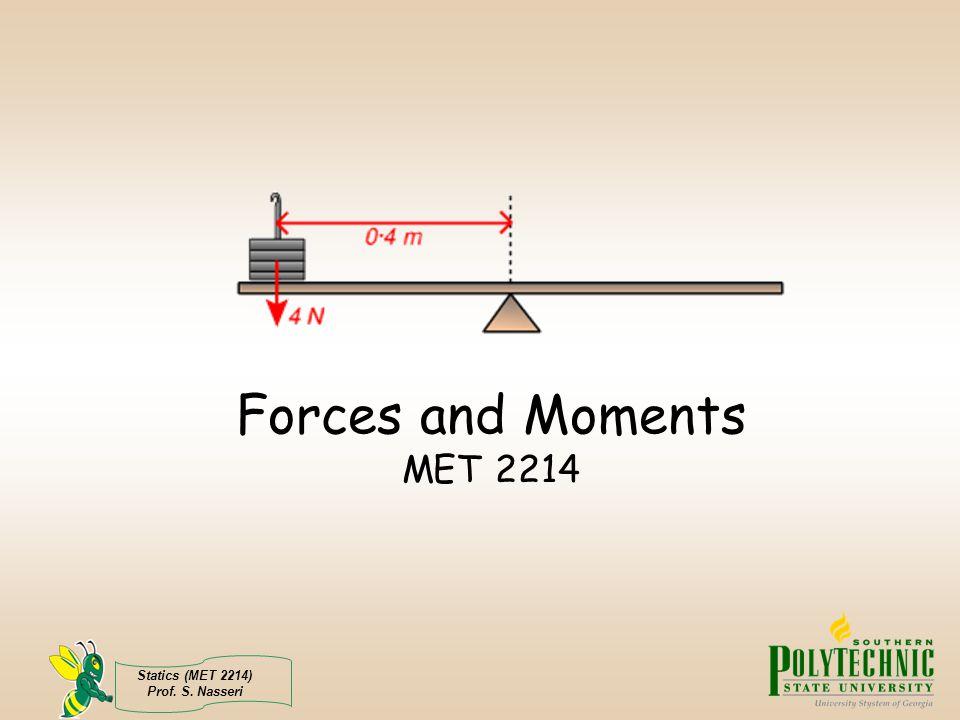 Statics (MET 2214) Prof. S. Nasseri Forces and Moments MET 2214