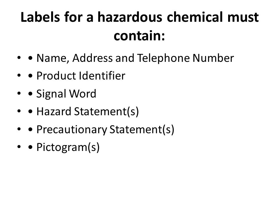 Labels for a hazardous chemical must contain: Name, Address and Telephone Number Product Identifier Signal Word Hazard Statement(s) Precautionary Stat