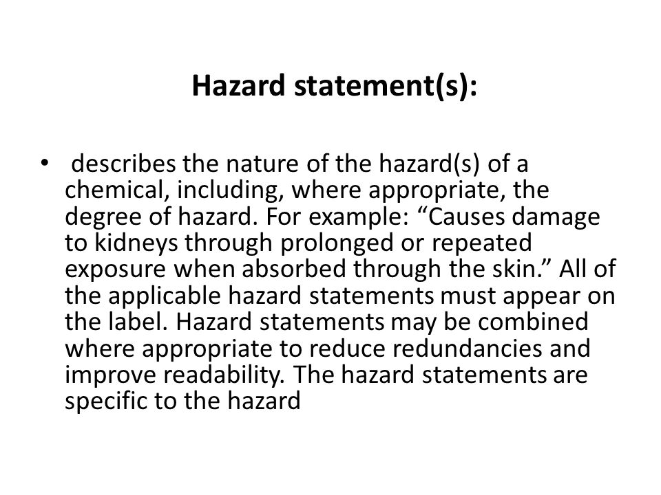 Hazard statement(s): describes the nature of the hazard(s) of a chemical, including, where appropriate, the degree of hazard. For example: Causes dama