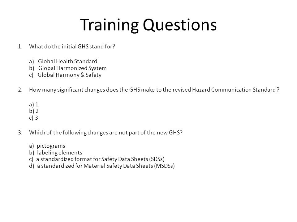 Training Questions 1.What do the initial GHS stand for? a) Global Health Standard b) Global Harmonized System c) Global Harmony & Safety 2.How many si