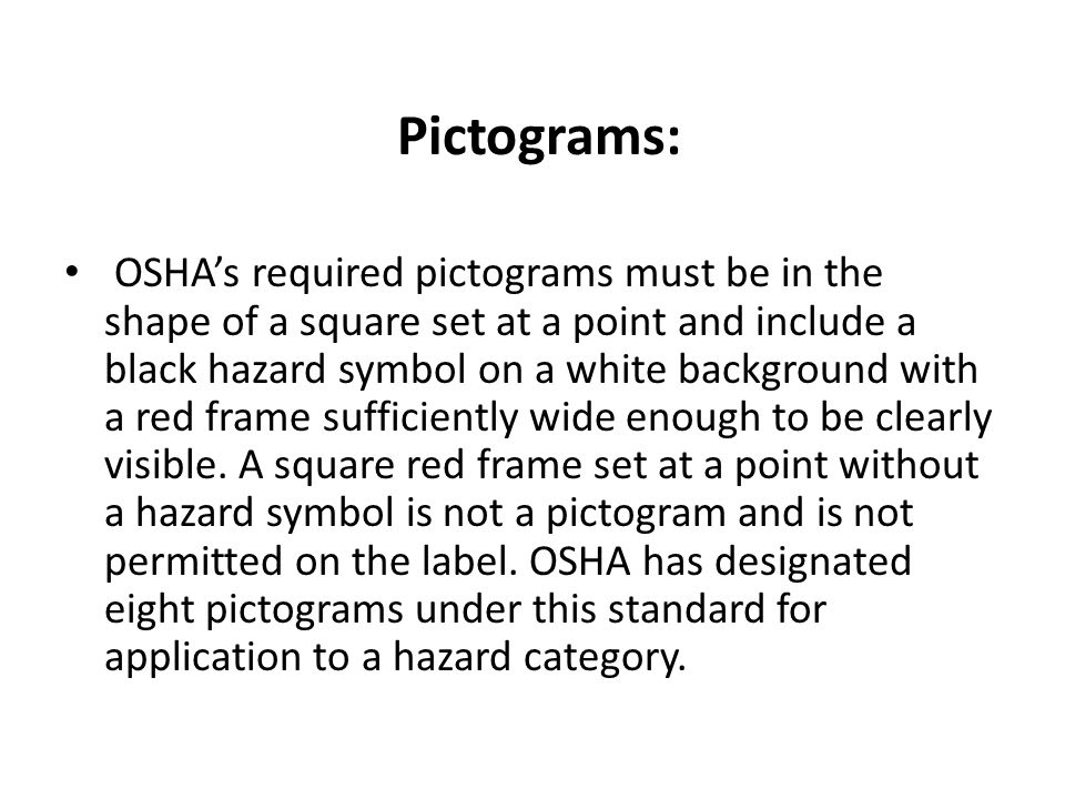 Pictograms: OSHAs required pictograms must be in the shape of a square set at a point and include a black hazard symbol on a white background with a r