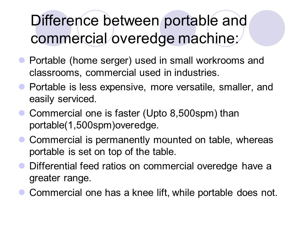 Difference between portable and commercial overedge machine: Portable (home serger) used in small workrooms and classrooms, commercial used in industr