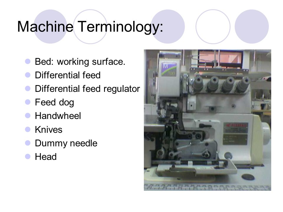 Machine Terminology: Bed: working surface. Differential feed Differential feed regulator Feed dog Handwheel Knives Dummy needle Head