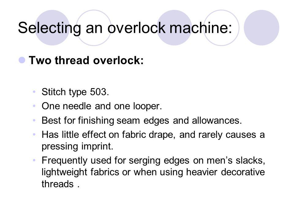 Selecting an overlock machine: Two thread overlock: Stitch type 503. One needle and one looper. Best for finishing seam edges and allowances. Has litt