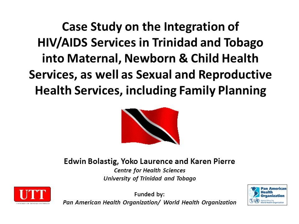 Case Study on the Integration of HIV/AIDS Services in Trinidad and Tobago into Maternal, Newborn & Child Health Services, as well as Sexual and Reproductive Health Services, including Family Planning Edwin Bolastig, Yoko Laurence and Karen Pierre Centre for Health Sciences University of Trinidad and Tobago Funded by: Pan American Health Organization/ World Health Organization