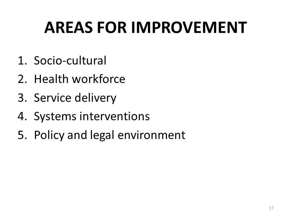 AREAS FOR IMPROVEMENT 1.Socio-cultural 2.Health workforce 3.Service delivery 4.Systems interventions 5.Policy and legal environment 17