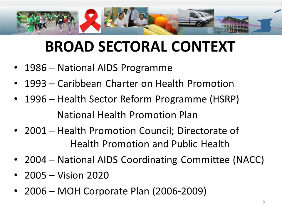 BROAD SECTORAL CONTEXT 1986 – National AIDS Programme 1993 – Caribbean Charter on Health Promotion 1996 – Health Sector Reform Programme (HSRP) National Health Promotion Plan 2001 – Health Promotion Council; Directorate of Health Promotion and Public Health 2004 – National AIDS Coordinating Committee (NACC) 2005 – Vision 2020 2006 – MOH Corporate Plan (2006-2009) 5