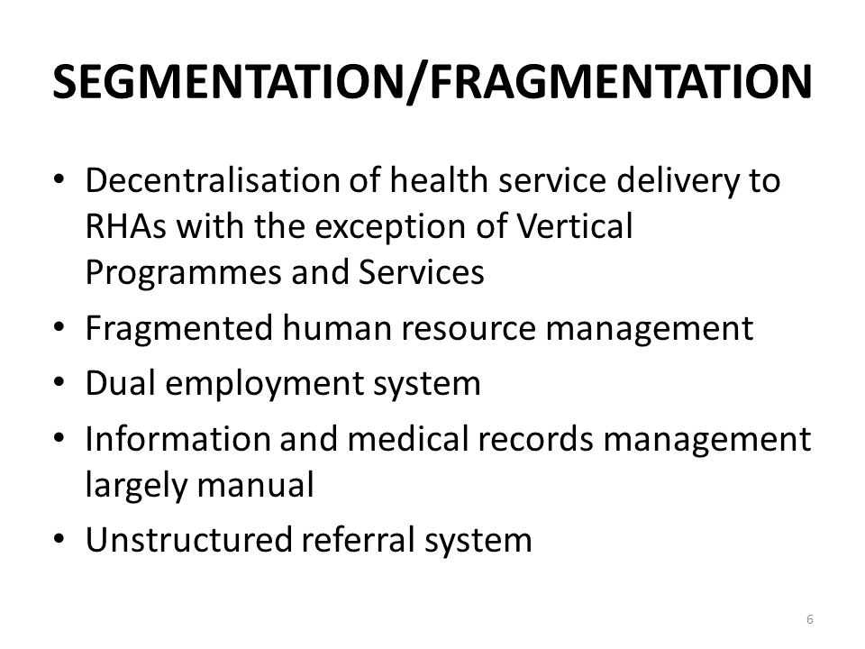 SEGMENTATION/FRAGMENTATION Decentralisation of health service delivery to RHAs with the exception of Vertical Programmes and Services Fragmented human resource management Dual employment system Information and medical records management largely manual Unstructured referral system 6