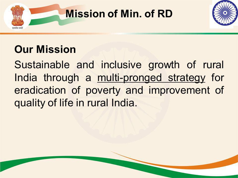 Mission of Min. of RD Our Mission Sustainable and inclusive growth of rural India through a multi-pronged strategy for eradication of poverty and impr